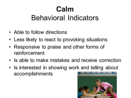Calm Behavioral Indicators Able to follow directions Less likely to react to provoking situations Responsive to praise and other forms of reinforcement.