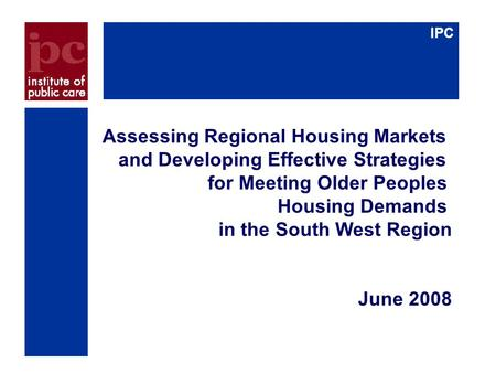 IPC Assessing Regional Housing Markets and Developing Effective Strategies for Meeting Older Peoples Housing Demands in the South West Region June 2008.