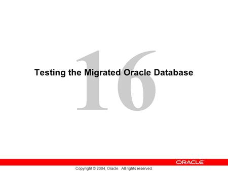 16 Copyright © 2004, Oracle. All rights reserved. Testing the Migrated Oracle Database.