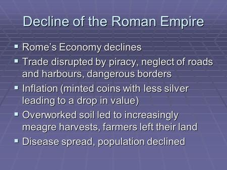 Decline of the Roman Empire  Rome's Economy declines  Trade disrupted by piracy, neglect of roads and harbours, dangerous borders  Inflation (minted.