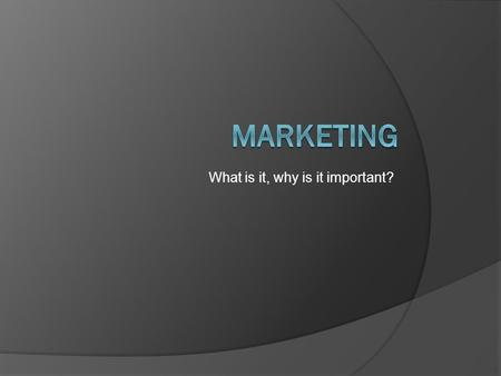 What is it, why is it important?. Objectives  Understand the importance of marketing to a business.  Understand and detail target market and the components.