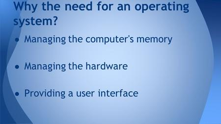 Why the need for an operating system? ● Managing the computer's memory ● Managing the hardware ● Providing a user interface.