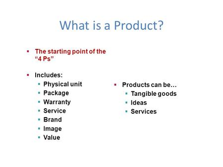 "What is a Product?  The starting point of the ""4 Ps""  Includes:  Physical unit  Package  Warranty  Service  Brand  Image  Value  Products can."