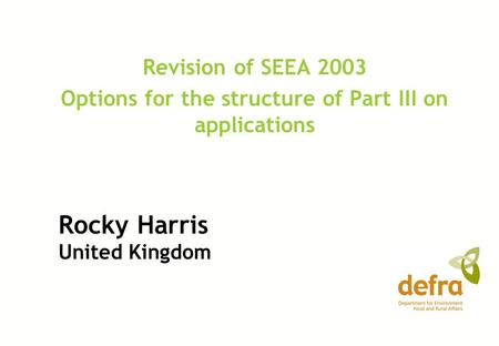 Rocky Harris United Kingdom Revision of SEEA 2003 Options for the structure of Part III on applications.