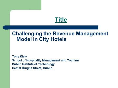 Title Challenging the Revenue Management Model in City Hotels Tony Kiely School of Hospitality Management and Tourism Dublin Institute of Technology Cathal.