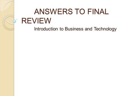 ANSWERS TO FINAL REVIEW Introduction to Business and Technology.