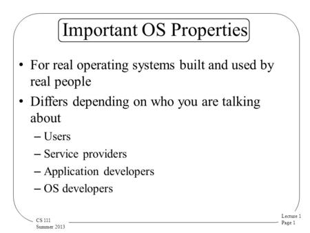 Lecture 1 Page 1 CS 111 Summer 2013 Important OS Properties For real operating systems built and used by real people Differs depending on who you are talking.