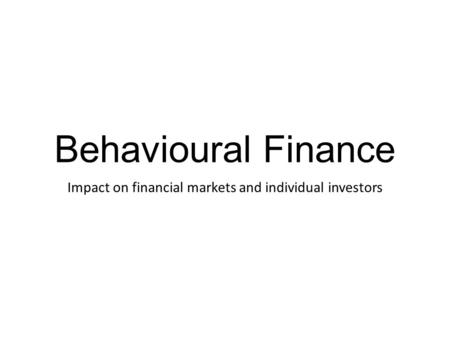 Behavioural Finance Impact on financial markets and individual investors.