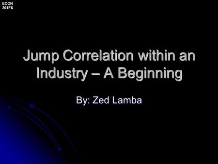 Jump Correlation within an Industry – A Beginning By: Zed Lamba ECON 201FS.