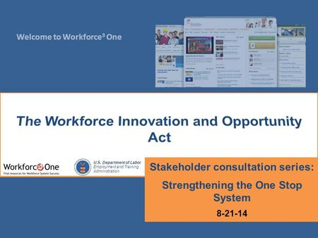Welcome to Workforce 3 One U.S. Department of Labor Employment and Training Administration Stakeholder consultation series: Strengthening the One Stop.