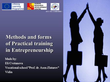 Methods and forms of Practical training in Entrepreneurship Made by: Eli Cvetanova Vocational school Prof. dr. Asen Zlatarov Vidin Made by: Eli Cvetanova.
