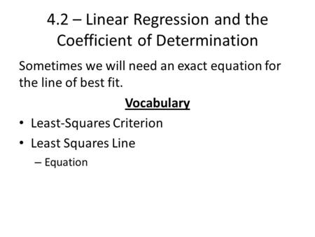4.2 – Linear Regression and the Coefficient of Determination Sometimes we will need an exact equation for the line of best fit. Vocabulary Least-Squares.