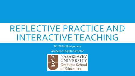 REFLECTIVE PRACTICE AND INTERACTIVE TEACHING Mr. Philip Montgomery Academic English Instructor.