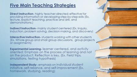 Five Main Teaching Strategies Direct Instruction- highly teacher-directed; effective for providing information or developing step-by-step skills (Ex. lecture,