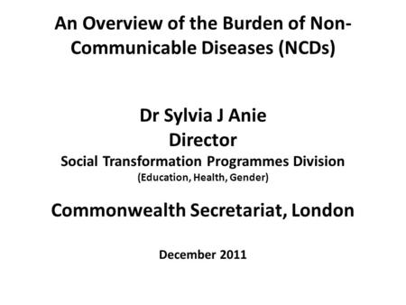 An Overview of the Burden of Non- Communicable Diseases (NCDs) Dr Sylvia J Anie Director Social Transformation Programmes Division (Education, Health,