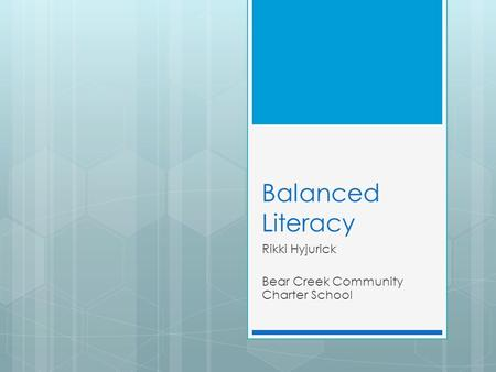 Balanced Literacy Rikki Hyjurick Bear Creek Community Charter School.