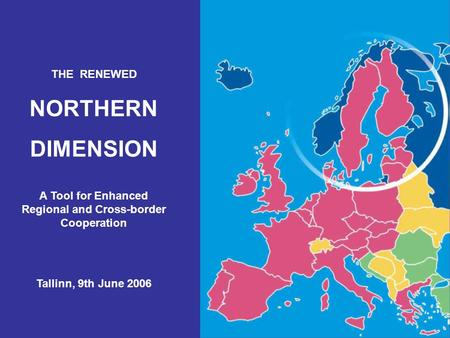 THE RENEWED NORTHERN DIMENSION A Tool for Enhanced Regional and Cross-border Cooperation Tallinn, 9th June 2006.