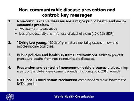 World Health Organization Non-communicable disease prevention and control: key messages 1.Non-communicable diseases are a major public health and socio-