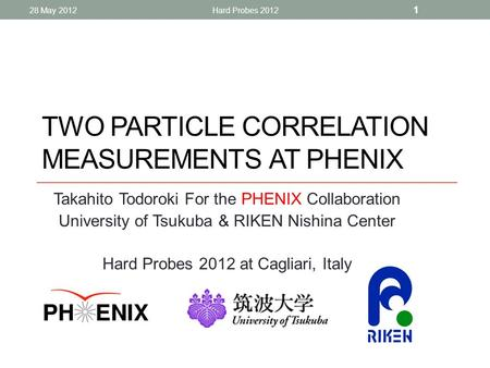 TWO PARTICLE CORRELATION MEASUREMENTS AT PHENIX Takahito Todoroki For the PHENIX Collaboration University of Tsukuba & RIKEN Nishina Center Hard Probes.