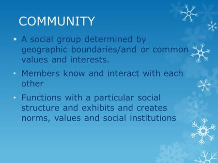COMMUNITY  A social group determined by geographic boundaries/and or common values and interests. Members know and interact with each other Functions.
