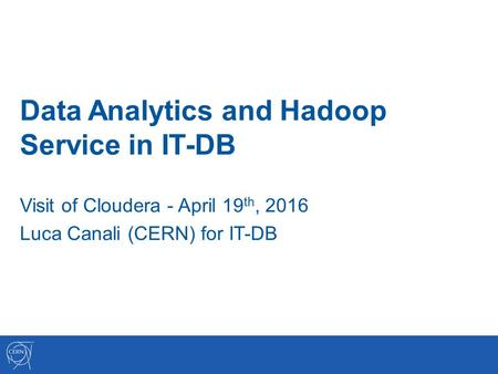 Data Analytics and Hadoop Service in IT-DB Visit of Cloudera - April 19 th, 2016 Luca Canali (CERN) for IT-DB.
