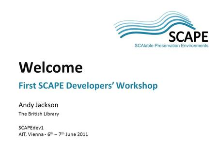 SCAPE Andy Jackson The British Library SCAPEdev1 AIT, Vienna - 6 th – 7 th June 2011 Welcome First SCAPE Developers' Workshop.
