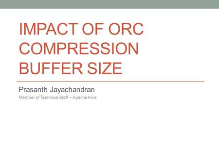 IMPACT OF ORC COMPRESSION BUFFER SIZE Prasanth Jayachandran Member of Technical Staff – Apache Hive.