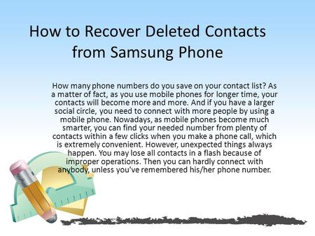 How to Recover Deleted Contacts from Samsung Phone How many phone numbers do you save on your contact list? As a matter of fact, as you use mobile phones.