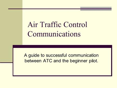 Air Traffic Control Communications A guide to successful communication between ATC and the beginner pilot.