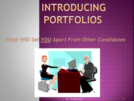 1 Mrs. Georgacopoulos. 1) What are the career and personal benefits of creating a portfolio? 2) How and when can/will portfolios be used? 3) What are.