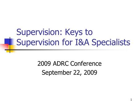 1 Supervision: Keys to Supervision for I&A Specialists 2009 ADRC Conference September 22, 2009.