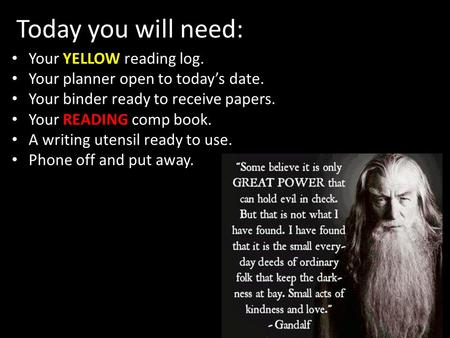 Today you will need: YELLOW Your YELLOW reading log. Your planner open to today's date. Your binder ready to receive papers. Your READING comp book. A.