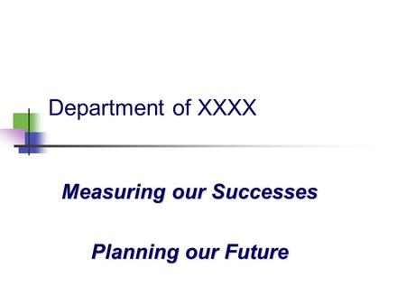 Department of XXXX Measuring our Successes Planning our Future.