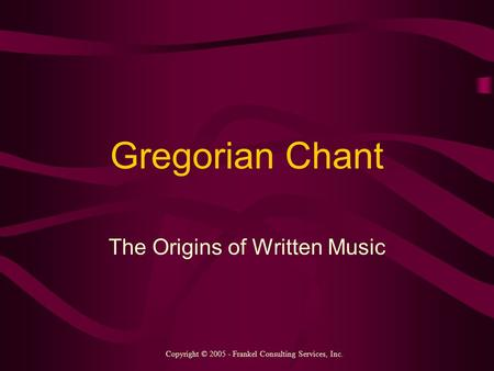 Gregorian Chant The Origins of Written Music Copyright © 2005 - Frankel Consulting Services, Inc.