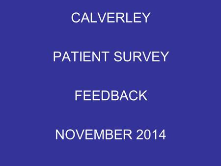 "CALVERLEY PATIENT SURVEY FEEDBACK NOVEMBER 2014. ACCESSING YOUR APPOINTMENT Very quick and professional – One could say ""Bedside Manner Excellent"" On."