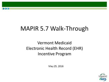 MAPIR 5.7 Walk-Through Vermont Medicaid Electronic Health Record (EHR) Incentive Program May 25, 2016.