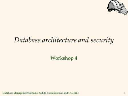 Database Management Systems, 3ed, R. Ramakrishnan and J. Gehrke1 Database architecture and security Workshop 4.