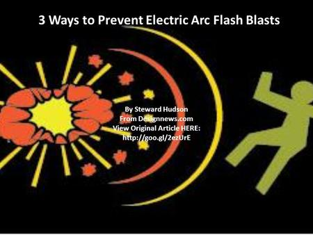 3 Ways to Prevent Electric Arc Flash Blasts By Steward Hudson From Designnews.com View Original Article HERE:
