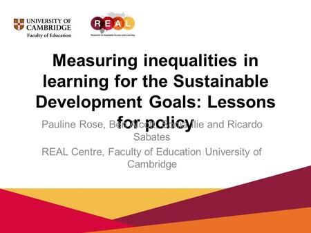 Measuring inequalities in learning for the Sustainable Development Goals: Lessons for policy Pauline Rose, Ben Alcott, Sonia Ilie and Ricardo Sabates REAL.