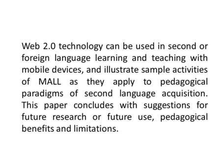 Web 2.0 technology can be used in second or foreign language learning and teaching with mobile devices, and illustrate sample activities of MALL as they.