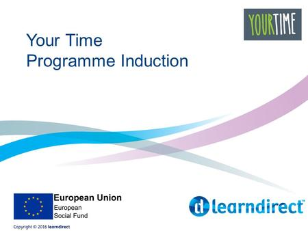 Your Time Programme Induction. Your Time All about you Agree your personalised learning plan Develop your skills Achieve your goals.