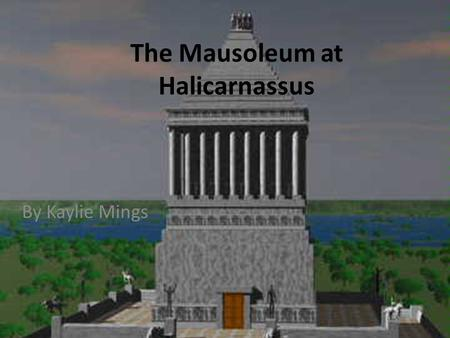 By Kaylie Mings The Mausoleum at Halicarnassus. Location 1. Where was the structure built? Halicarnassus, an ancient capital city, along the Mediterranean.
