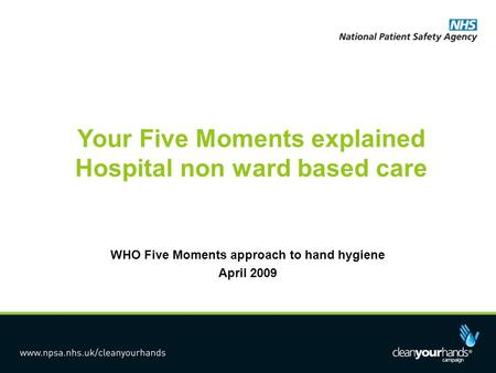 Your Five Moments explained Hospital non ward based care WHO Five Moments approach to hand hygiene April 2009.
