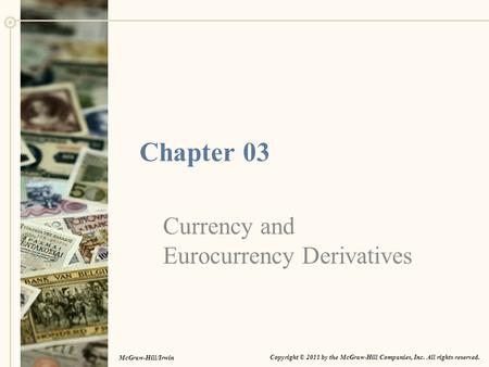 Chapter 03 Currency and Eurocurrency Derivatives Copyright © 2011 by the McGraw-Hill Companies, Inc. All rights reserved. McGraw-Hill/Irwin.