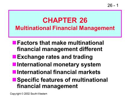 26 - 1 Copyright © 2002 South-Western Factors that make multinational financial management different Exchange rates and trading International monetary.