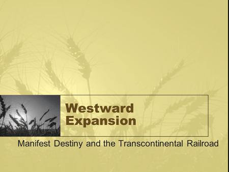 Westward Expansion Manifest Destiny and the Transcontinental Railroad.