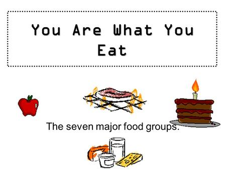 You Are What You Eat The seven major food groups..
