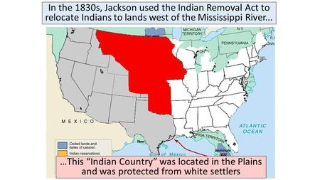 "In the 1830s, Jackson used the Indian Removal Act to relocate Indians to lands west of the Mississippi River... …This ""Indian Country"" was located in the."