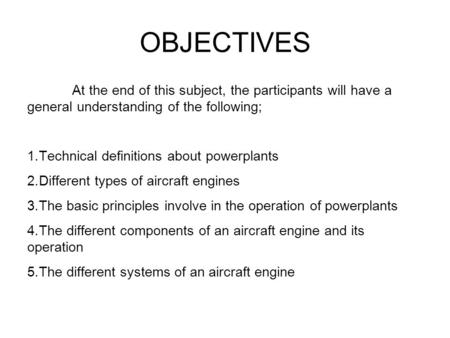 OBJECTIVES At the end of this subject, the participants will have a general understanding of the following; 1.Technical definitions about powerplants 2.Different.