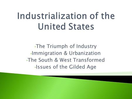 The Triumph of Industry Immigration & Urbanization The South & West Transformed Issues of the Gilded Age.